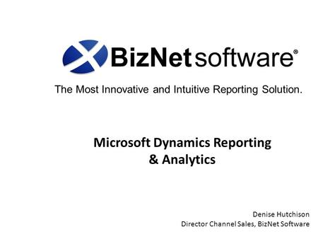 The Most Innovative and Intuitive Reporting Solution. Microsoft Dynamics Reporting & Analytics Denise Hutchison Director Channel Sales, BizNet Software.