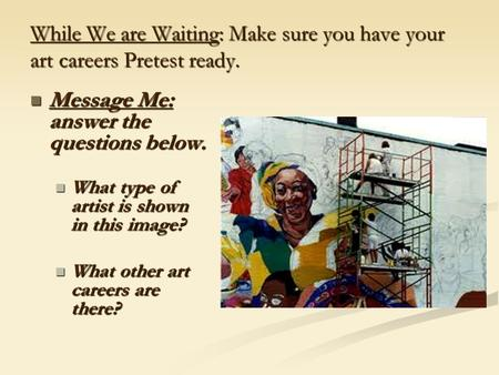 While We are Waiting: Make sure you have your art careers Pretest ready. Message Me: answer the questions below. Message Me: answer the questions below.