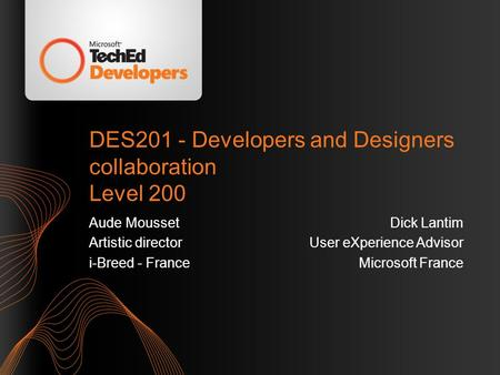 DES201 - Developers and Designers collaboration Level 200 Aude Mousset Artistic director i-Breed - France Dick Lantim User eXperience Advisor Microsoft.