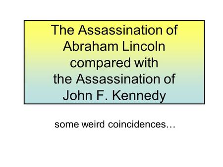 The Assassination of Abraham Lincoln compared with the Assassination of John F. Kennedy some weird coincidences…