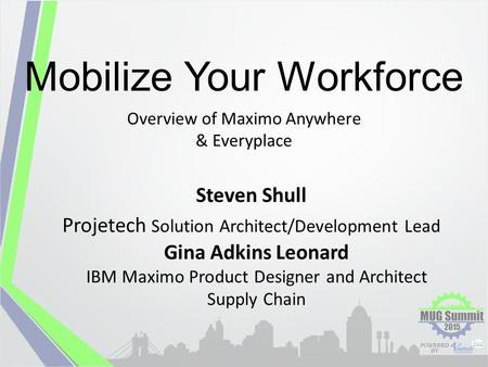 Mobilize Your Workforce Overview of Maximo Anywhere & Everyplace Steven Shull Projetech Solution Architect/Development Lead Gina Adkins Leonard IBM Maximo.