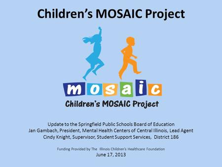 Children's MOSAIC Project Update to the Springfield Public Schools Board of Education Jan Gambach, President, Mental Health Centers of Central Illinois,