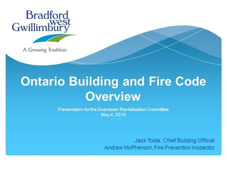 Ontario Building and Fire Code Overview Presentation for the Downtown Revitalization Committee May 4, 2016 Jack Tosta, Chief Building Official Andrew McPherson,