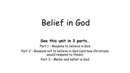 Belief in God See this unit in 3 parts… Part 1 – Reasons to believe in God Part 2 – Reasons not to believe in God (and how Christians would respond to.