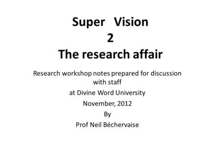 Super Vision 2 The research affair Research workshop notes prepared for discussion with staff at Divine Word University November, 2012 By Prof Neil Béchervaise.