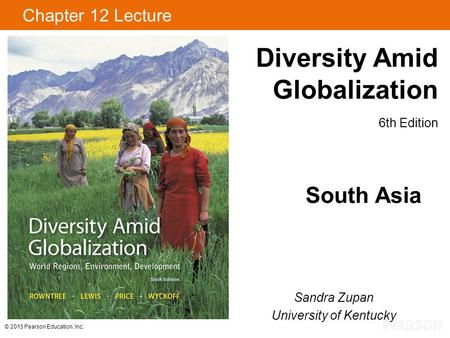 © 2015 Pearson Education, Inc. Diversity Amid Globalization 6th Edition Chapter 12 Lecture South Asia Sandra Zupan University of Kentucky.