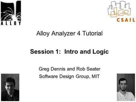 Alloy Analyzer 4 Tutorial Session 1: Intro and Logic Greg Dennis and Rob Seater Software Design Group, MIT.