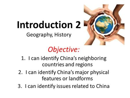 Objective: 1.I can identify China's neighboring countries and regions 2.I can identify China's major physical features or landforms 3.I can identify issues.