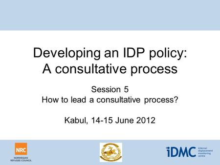 Developing an IDP policy: A consultative process Session 5 How to lead a consultative process? Kabul, 14-15 June 2012.