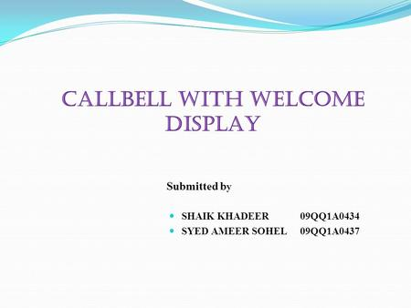 CALLBELL WITH WELCOME DISPLAY Submitted b y SHAIK KHADEER 09QQ1A0434 SYED AMEER SOHEL 09QQ1A0437.
