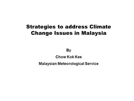 Strategies to address Climate Change Issues in Malaysia By Chow Kok Kee Malaysian Meteorological Service.