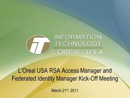 L'Oreal USA RSA Access Manager and Federated Identity Manager Kick-Off Meeting March 21 st, 2011.