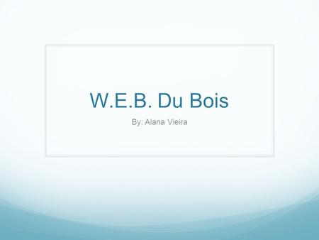 "W.E.B. Du Bois By: Alana Vieira. ""Du Bois was an American civil rights activist, leader, Pan- Africanist, sociologist, educator, historian, writer, editor,"