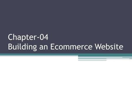 Chapter-04 Building an Ecommerce Website. Building an E-commerce Site: A Systematic Approach The two most important management challenges in building.
