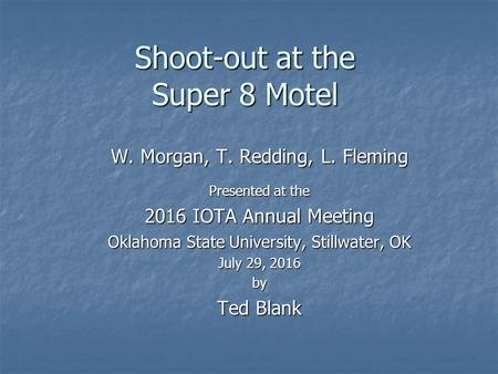 Shoot-out at the Super 8 Motel W. Morgan, T. Redding, L. Fleming Presented at the 2016 IOTA Annual Meeting Oklahoma State University, Stillwater, OK July.