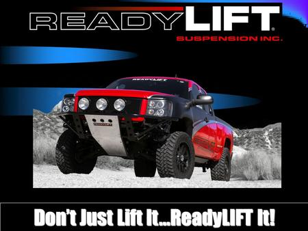Don't Just Lift It…ReadyLIFT It!. What we will cover READYLIFT ® New Products READYLIFT ® vs. the Competition? READYLIFT ® Features and Benefits Instructions/Installs/Technical.