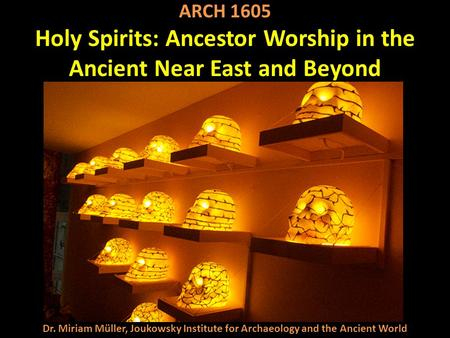 Dr. Miriam Müller, Joukowsky Institute for Archaeology and the Ancient World ARCH 1605 Holy Spirits: Ancestor Worship in the Ancient Near East and Beyond.