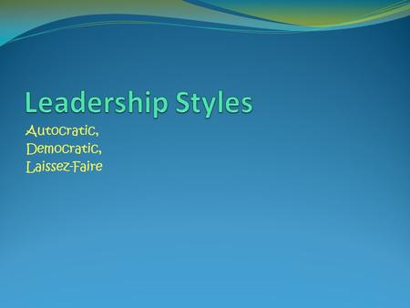 Autocratic, Democratic, Laissez-Faire. The main concern in choosing a particular style of leadership is in recognizing what is most appropriate for your.