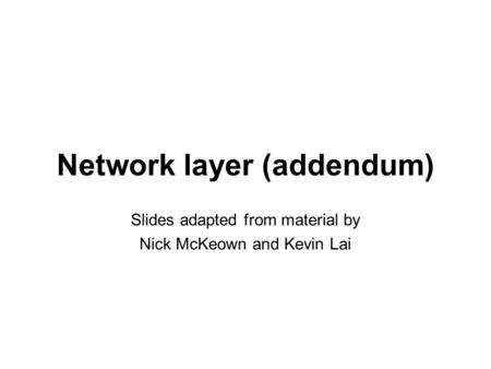 Network layer (addendum) Slides adapted from material by Nick McKeown and Kevin Lai.
