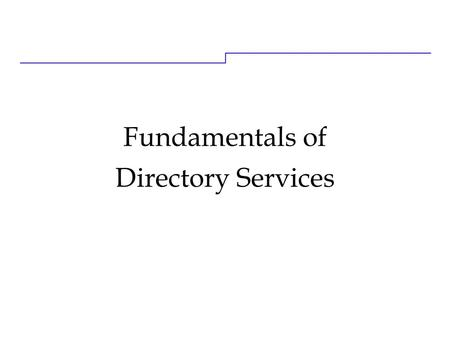 Fundamentals of Directory Services. 9/24/20162 Learning Objectives Upon completion of this course, you will be able <strong>to</strong>: ● Explain the benefits directories.