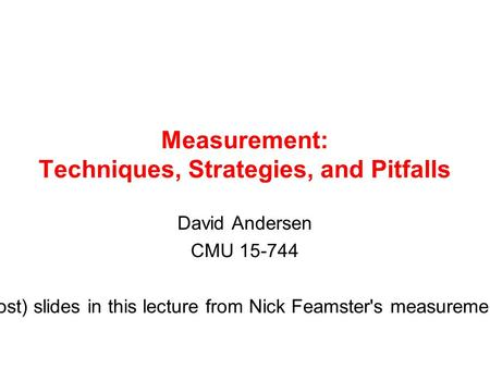 Measurement: Techniques, Strategies, and Pitfalls David Andersen CMU 15-744 Many (most) slides in this lecture from Nick Feamster's measurement lecture.
