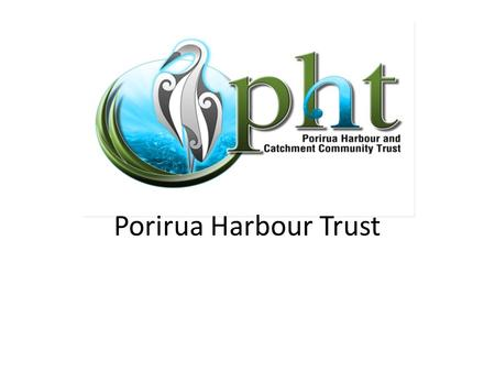 Porirua Harbour Trust. Background The Porirua Harbour and Catchment Community Trust was formally established on the 11 th March 2011. The need for the.