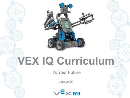 VEX IQ Curriculum It's Your Future Lesson 01. Project Overview  Its Your Future  Let's Get Started  Your First Robot  Simple Machines & Motion  Chain.