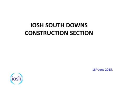 IOSH SOUTH DOWNS CONSTRUCTION SECTION 18 th June 2015.