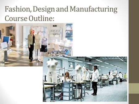 Fashion, Design and Manufacturing Course Outline:.