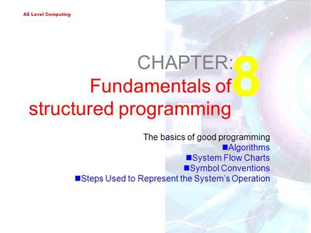 AS Level Computing 8 CHAPTER: Fundamentals of structured programming The basics of good programming Algorithms System Flow Charts Symbol Conventions Steps.