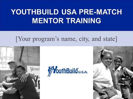 YOUTHBUILD USA PRE-MATCH MENTOR TRAINING [Your program's name, city, and state]