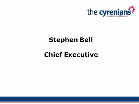 Stephen Bell Chief Executive. Our Values: Working with service users Valuing all our staff Being good at what we do … … being courageous about how we.