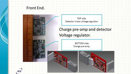 Front End. Charge pre-amp and detector Voltage regulator. TOP side. Detector linear voltage regulator BOTTOM side. Charge pre-amp.