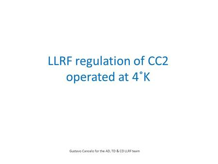 LLRF regulation of CC2 operated at 4˚K Gustavo Cancelo for the AD, TD & CD LLRF team.