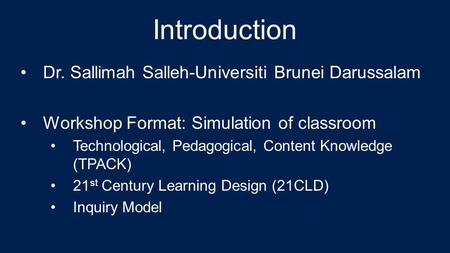 Introduction Dr. Sallimah Salleh-Universiti Brunei Darussalam Workshop Format: Simulation of classroom Technological, Pedagogical, Content Knowledge (TPACK)