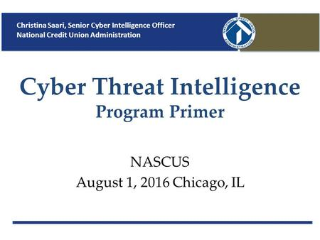 Cyber Threat Intelligence Program Primer NASCUS August 1, 2016 Chicago, IL Christina Saari, Senior Cyber Intelligence Officer National Credit Union Administration.