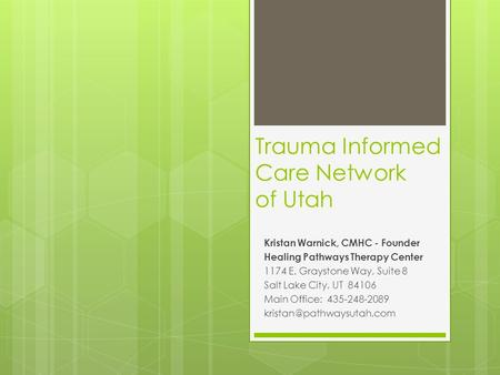 Trauma Informed Care Network of Utah Kristan Warnick, CMHC - Founder Healing Pathways Therapy Center 1174 E. Graystone Way, Suite 8 Salt Lake City, UT.