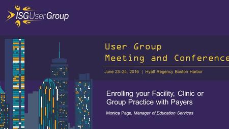 June 23–24, 2016 Hyatt Regency Boston Harbor User Group Meeting and Conference Enrolling your Facility, Clinic or Group Practice with Payers Monica Page,