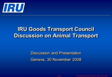 © International Road Transport Union (IRU) 2008 Page 1 IRU Goods Transport Council Discussion on Animal Transport Discussion and Presentation Geneva, 30.