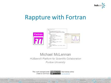 Rappture with Fortran Michael McLennan HUBzero® Platform for Scientific Collaboration Purdue University This work licensed under Creative Commons See license.