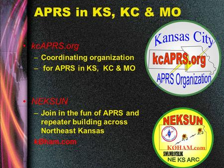 KcAPRS.org –Coordinating organization – for APRS in KS, KC & MO NEKSUN –Join in the fun of APRS and repeater building across Northeast Kansas kØham.com.