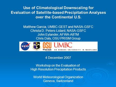 Use of Climatological Downscaling for Evaluation of Satellite-based Precipitation Analyses over the Continental U.S. Matthew Garcia, UMBC-GEST and NASA-GSFC.