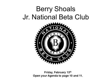 Berry Shoals Jr. National Beta Club Friday, February 13 th Open your Agenda to page 10 and 11.