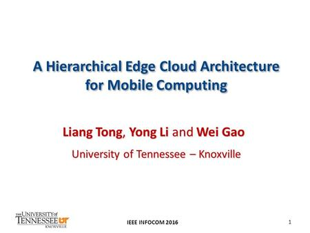 A Hierarchical Edge Cloud Architecture for Mobile Computing IEEE INFOCOM 2016 Liang Tong, Yong Li and Wei Gao University of Tennessee – Knoxville 1.