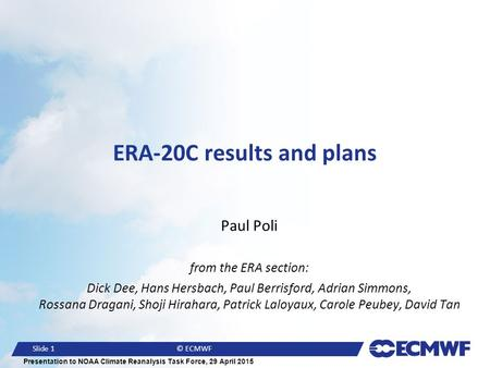Slide 1© ECMWF Presentation to NOAA Climate Reanalysis Task Force, 29 April 2015 ERA-20C results and plans Paul Poli from the ERA section: Dick Dee, Hans.