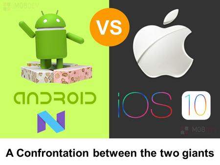 VS A Confrontation between the two giants. Outlines of iOS 10 & Android N The two tech Giants are all set to reserve the first position in the market.