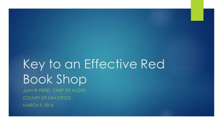 Key to an Effective Red Book Shop JUAN R PEREZ, CHIEF OF AUDITS COUNTY OF SAN DIEGO MARCH 9, 2016.