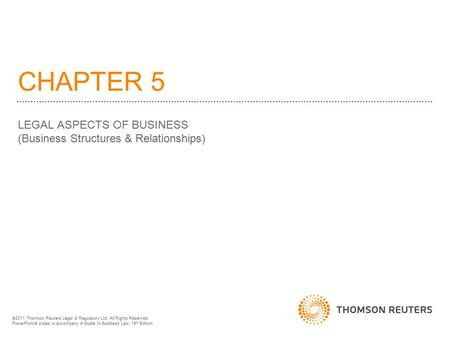 CHAPTER 5 LEGAL ASPECTS OF BUSINESS (Business Structures & Relationships)  2011 Thomson Reuters Legal & Regulatory Ltd. All Rights Reserved. PowerPoint.