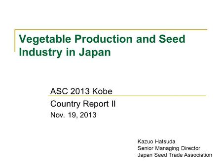 Vegetable Production and Seed Industry in Japan ASC 2013 Kobe Country Report II Nov. 19, 2013 Kazuo Hatsuda Senior Managing Director Japan Seed Trade Association.