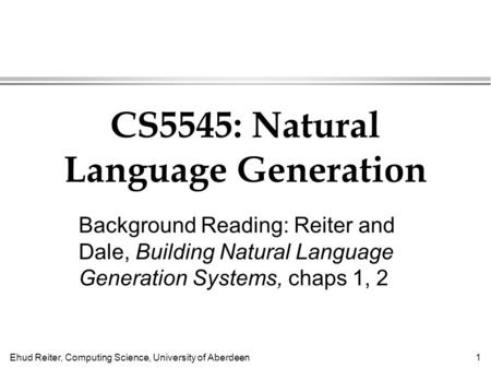 Ehud Reiter, Computing Science, University of Aberdeen1 CS5545: Natural Language Generation Background Reading: Reiter and Dale, Building Natural Language.